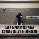 Cara Mengatasi Anak Korban Bully