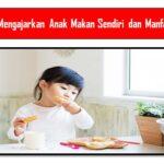 Cara Mengajarkan Anak Makan Sendiri dan Manfaatnya